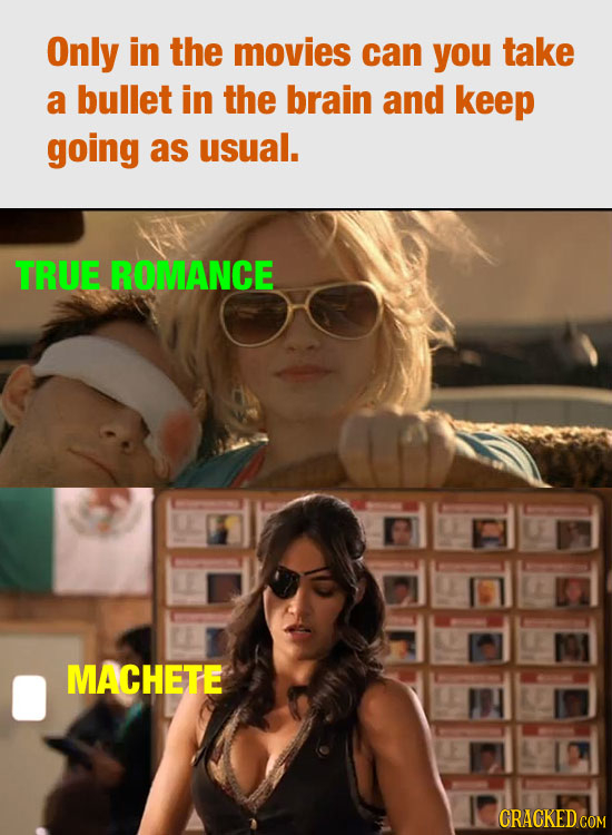 Only in the movies can you take a bullet in the brain and keep going as usual. TRUE ROMANCE MACHETE CRACKEDCO