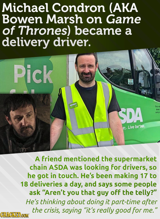 Michael Condron (AKA Bowen Marsh on Game of Thrones) became a delivery driver. Pick SDA Ths be'tter. ey. Live A friend mentioned the supermarket chain