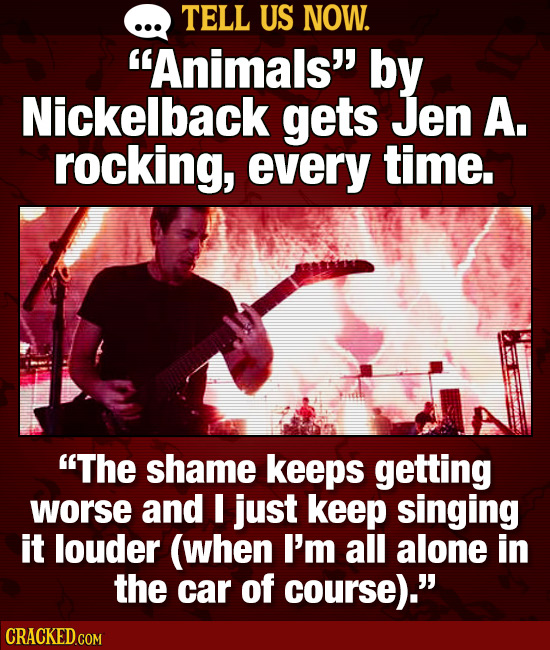TELL US NOW. Animals by Nickelback gets Jen A. rocking, every time. The shame keeps getting worse and I just keep singing it louder (when I'm all a
