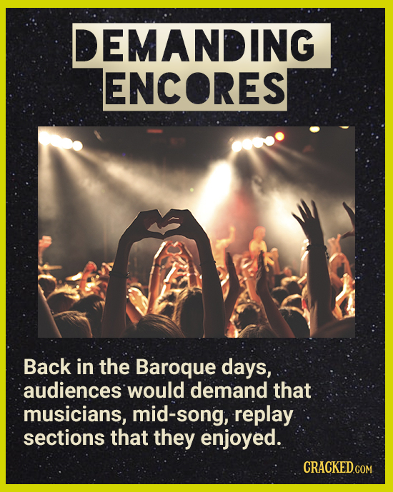 DEMANDING ENCORES Back in the Baroque days, audiences would demand that musicians, mid-song, replay sections that they enjoyed.