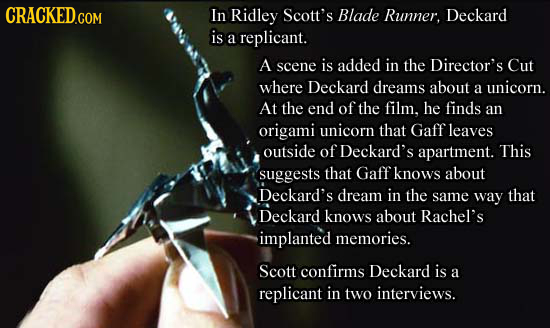 CRACKED.COM In Ridley Scott's Blade Runner. Deckard is a replicant. A scene is added in the Director's Cut where Deckard dreams about a unicorn. At th