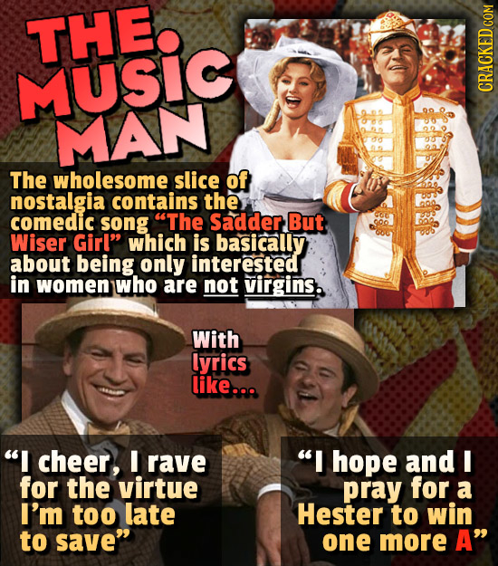 THE MUSIC MAN The wholesome slice of nostalgia contains the comedic song The Sadder, But Wiser Girl which is basically about being only interested i
