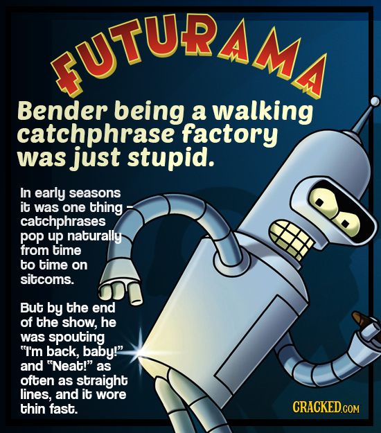 UTURAMI Bender being a walking catchphrase factory was just stupid. In early seasons it was one thing- catchphrases pop up naturally from time to time