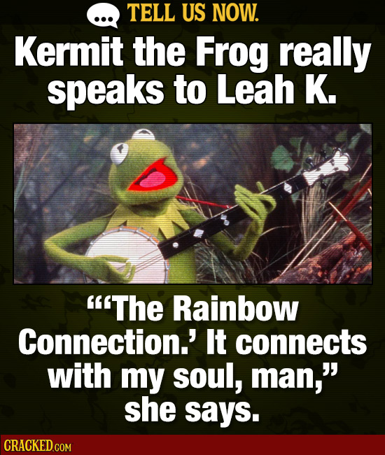 TELL US NOW. Kermit the Frog really speaks to Leah K. The Rainbow Connection.' It connects with my soul, man, she says.