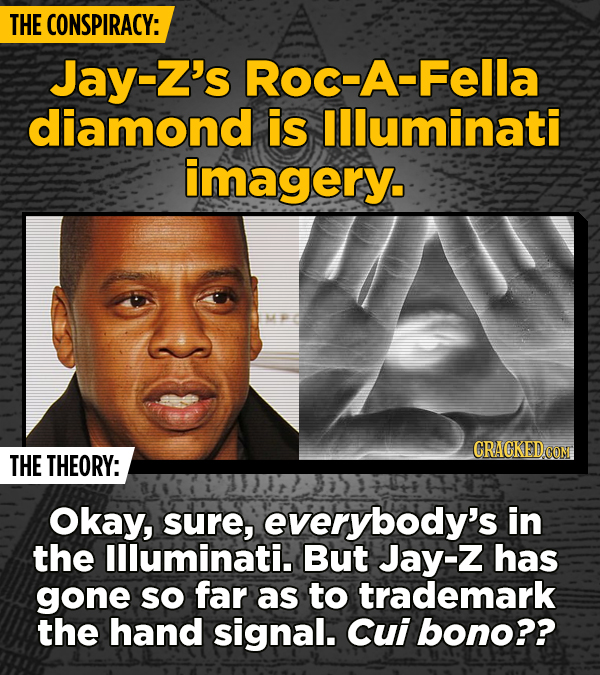 THE CONSPIRACY: Jay-Z's Roc-A-Fella diamond is llluminati imagery. THE THEORY: Okay, sure, everybody's in the llluminati. But Jay-Z has gone SO far as