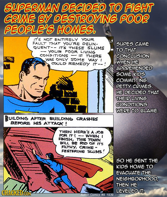 SLIPELMAN DECIDED TO FIGHT CIME BY DESTROYING POOR PEOPLES HOMES. IT's NOT ENTIRELY YOuR FAULT THAT YOU'RE DEUN- SUPES CAME OUENT-- IT'S THESE SLUMS T