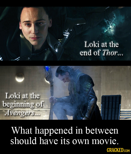Loki at the end of Thor... Loki at the beginning of Avengerrs. What happened in between should have its own movie. CRACKED.COM