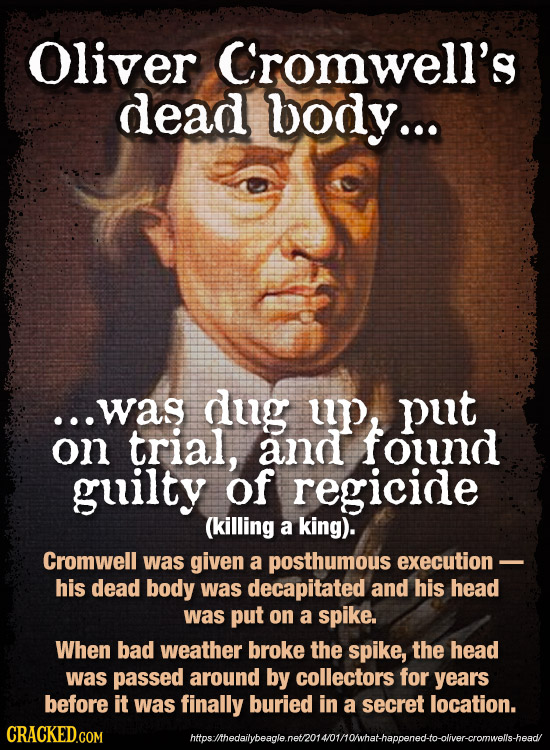 Oliver Cromwell's dead body... ...was dug up, put on trial, and found guilty of regicide (killing a king). Cromwell was given a posthumous execution -