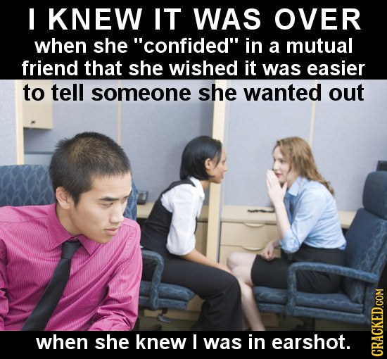 I KNEW IT WAS OVER when she confided in a mutual friend that she wished it was easier to tell someone she wanted out when she knew I was in earshot.