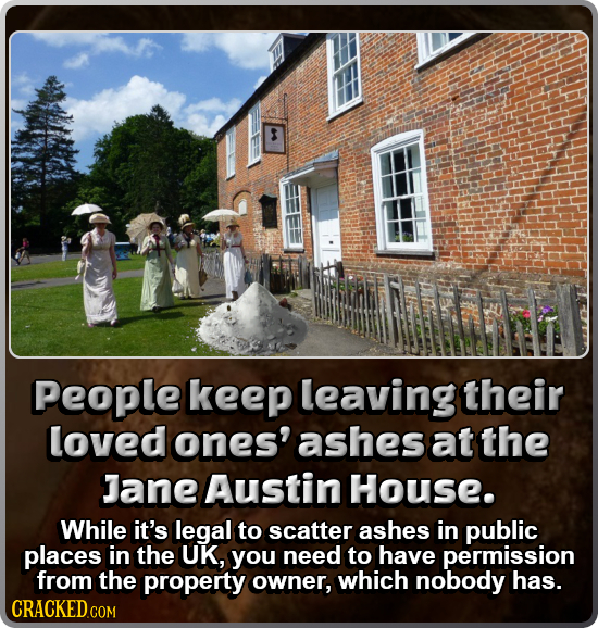95 People keep leaving their loved ones' ashes at the Jane Austin House. While it's legal to scatter ashes in public places in the UK, you need to hav