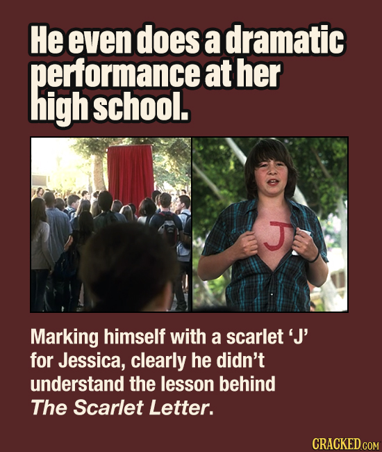 He even does a dramatic performance at her high school. Marking himself with a scarlet'J for Jessica, clearly he didn't understand the lesson behind T