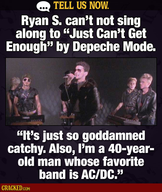 TELL US NOW. Ryan S. can't not sing along to Just Can't Get Enough by Depeche Mode. IT's just So goddamned catchy. Also, I'm a year- old man whose