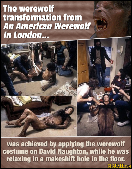 The werewolf transformation from An American Werewolf In London... was achieved by applying the werewolf costume on David Naughton, while he was relax