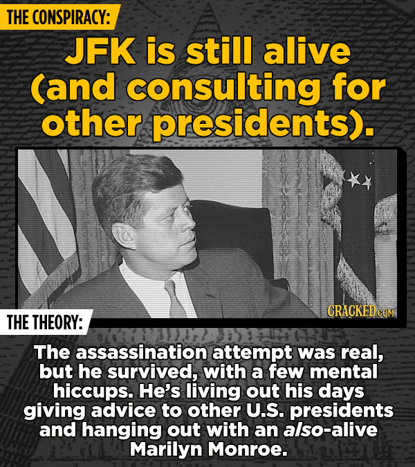 THE CONSPIRACY: JFK is still alive (and consulting for other presidents). CRACKED COM THE THEORY: The assassination attempt was real, but he survived,