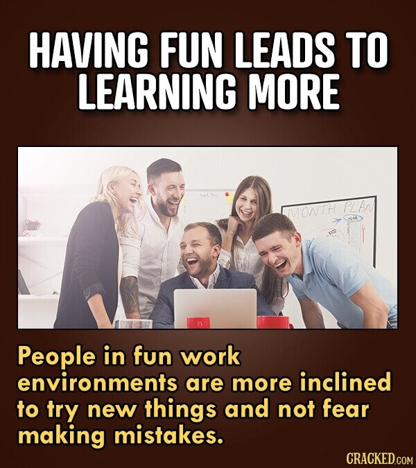 HAVING FUN LEADS TO LEARNING MORE PLA MMONTH People in fun work environments are more inclined to try new things and not fear making mistakes. CRACKED