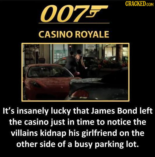 007 CRACKED.COM CASINO ROYALE It's insanely lucky that James Bond left the casino just in time to notice the villains kidnap his girlfriend on the oth