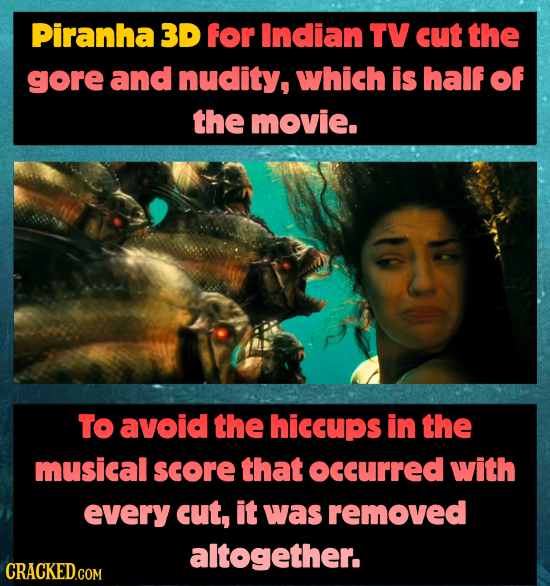 Piranha 3D for Indian TV cut the gore and nudity, which is half of the movie. TO avoid the hiccups in the musical score that ocCurRED with every cut,