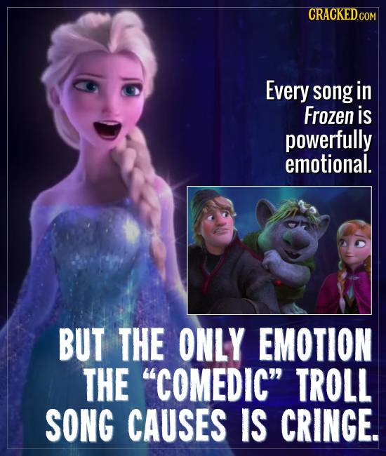 CRACKED Every song in Frozen is powerfully emotional. BUT THE ONLY EMOTION THE COMEDIC TROLL SONG CAUSES IS CRINGE.