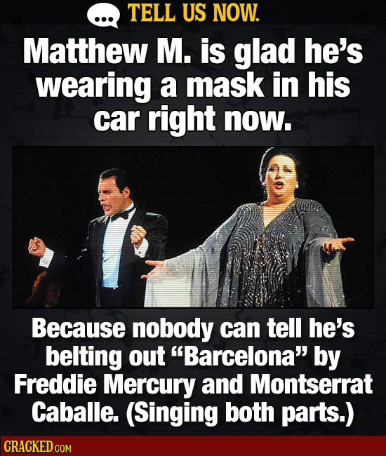 TELL US NOW. Matthew M. is glad he's wearing a mask in his car right now. Because nobody can tell he's belting out Barcelona by Freddie Mercury and