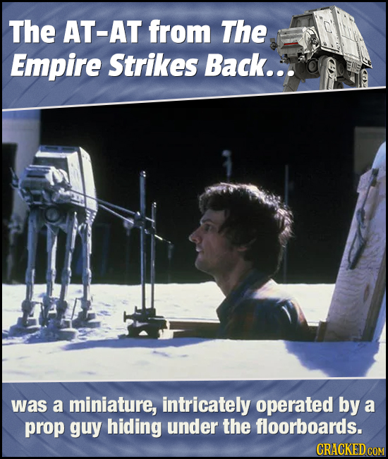 The AT-AT from The Empire Strikes Back... was a miniature, intricately operated by a prop guy hiding under the floorboards. CRACKED COM