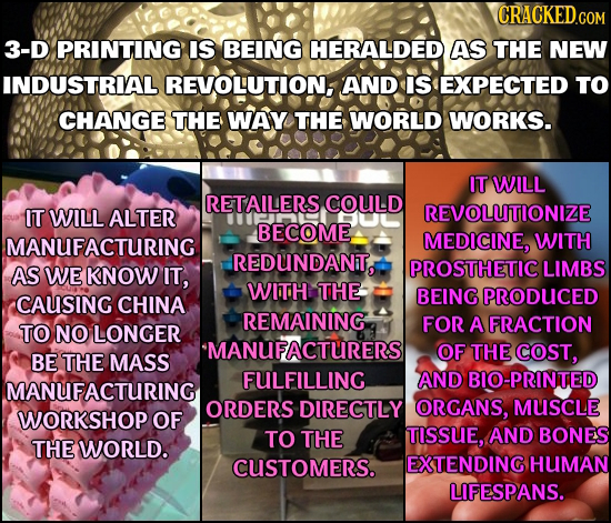 3-D PRINTING IS BEING HERALDED AS THE NEW INDUSTRIAL REVOLUTION, AND IS EXPECTED TO CHANGE THE WAY THE WORLD WORKS. IT WILL RETAILERS COULD IT WILL AL