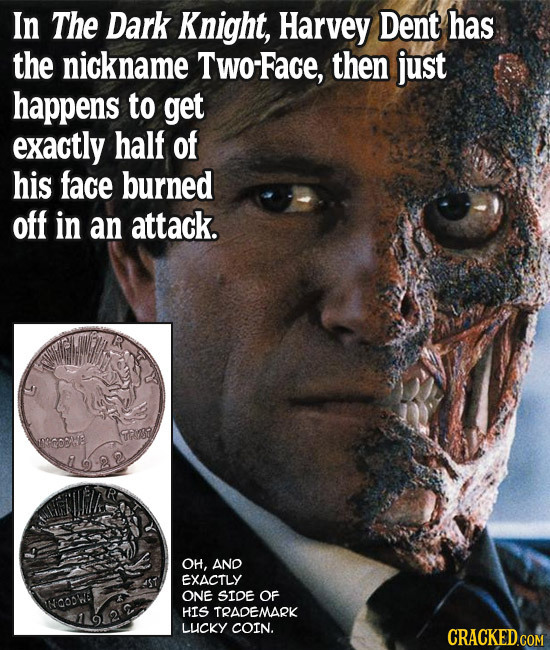 In The Dark Knight, Harvey Dent has the nickname Two-Face, then just happens to get exactly half of his face burned off in an attack. TAYSO OH, AND EX