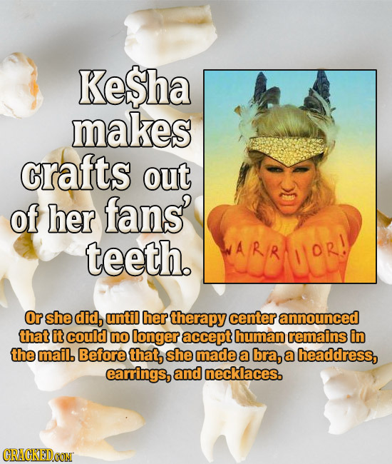 KeSha makes crafts out of her fans' teeth. WARR Or she did, until her therapy center announced that itcouid no longer accept human remains in the mail