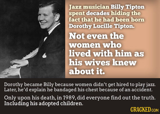 Jazz musician Billy Tipton spent decades hiding the fact that he had been born Dorothy Lucille Tipton. Not even the women who lived with him as his wi