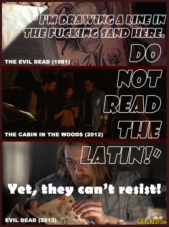 I'M DRAWNG A LINE IN THE FUDKING SAND HERE DO THE EVIL DEAD (1981) NOT READ THE THE CABIN IN THE WOODS (2012) LATIN! Yet, they can't resist! EVIL DEAD