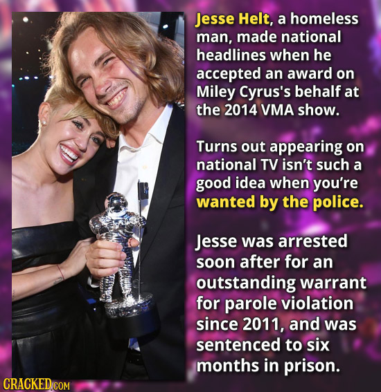 Jesse Helt, a homeless man, made national headlines when he accepted an award on Miley Cyrus's behalf at the 2014 VMA show. Turns out appearing on nat