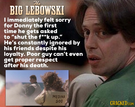 The BIG LEBOWSKI I immediately felt sorry for Donny the first time he gets asked to shut the f**k up. He's constantly ignored by his friends despite
