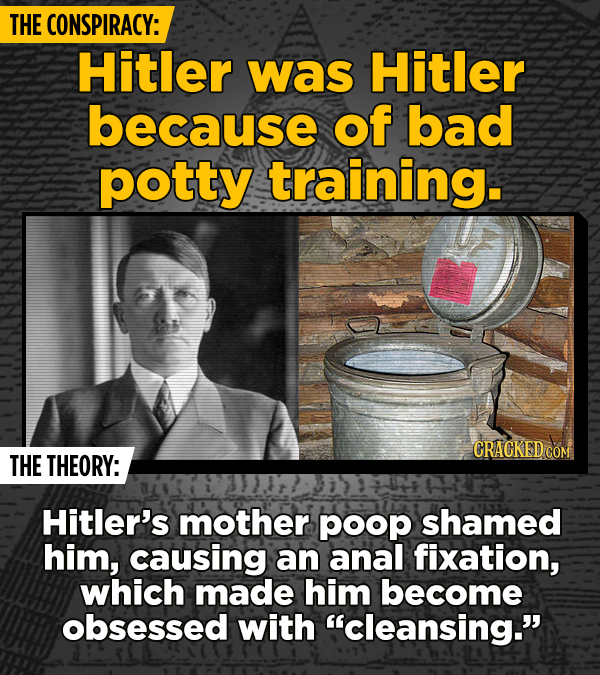 THE CONSPIRACY: Hitler was Hitler because of bad potty training. CRACKED COM THE THEORY: Hitler's mother poop shamed him, causing an anal fixation, wh
