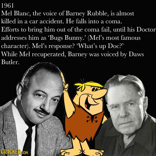 1961 Mel Blanc, the voice of Barney Rubble, is almost killed in He a car accident. falls into a coma. Efforts to bring him out of the coma fail, until