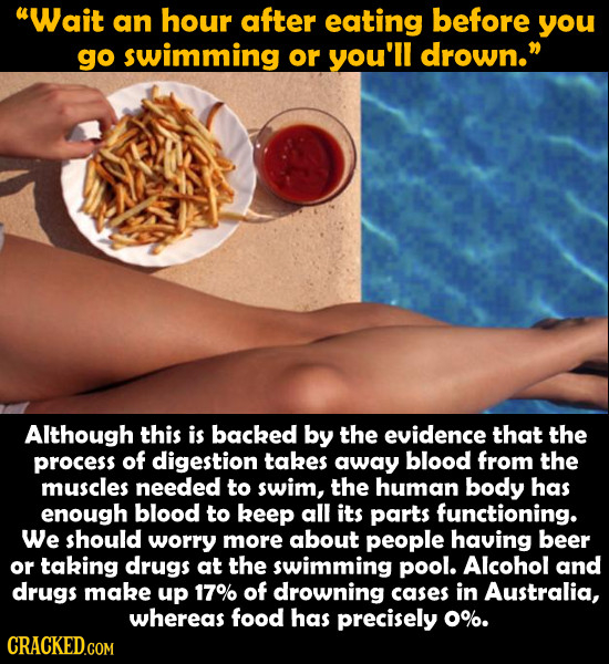 Wait an hour after eating before you go swimming or you'll drown. Although this is backed by the evidence that the process of digestion takes away b