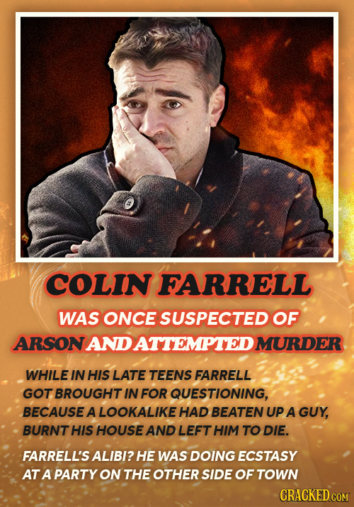 COLIN FARRELL WAS ONCE SUSPECTED OF ARSONANDATTEMPTEDI MURDER WHILE IN HIS LATE TEENS FARRELL GOT BROUGHT IN FOR QUESTIONING, BECAUSE A LOOKALIKE HAD