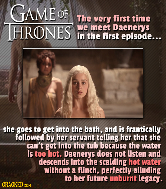 GAME OF The very first time HRONES we meet Daenerys in the first episode... she goes to get into the bath, and is frantically followed by her servant