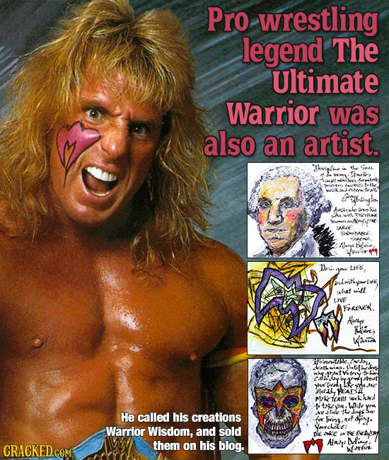 Pro wrestling legend The Ultimate Warrior was also an artist. Grelsirplar ane ARE Foehane Di Life, isleaf will UVE FOREE. Hys ire aa Uatilhs Z Yhre ve