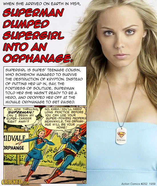 WHEN SHE ARRIVED ON EARTH IN 1959, SUPERMAN DUMPED SUPEREIRL INTO AN OPPHANAGE. SUPERGIRL IS SUPES' TEENAGE COUSIN, WHO SOMEHOW MANAGED TO SUIRVIVE TH
