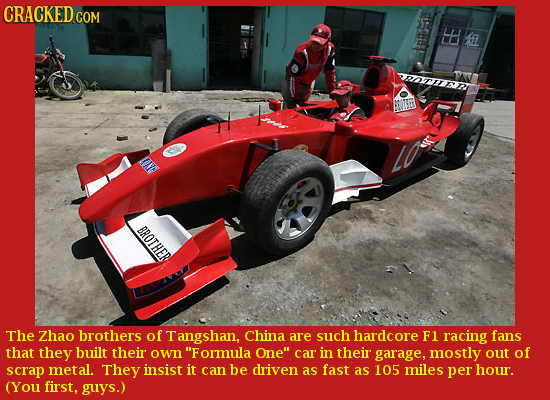 CRACKED CON EE A BROTHER The Zhao brothers of Tangshan, China are such hardcore F1 racing fans that they built their own Formula One car in their gar