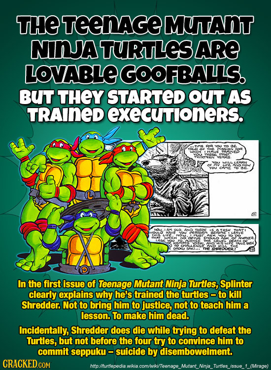 THE TEENAGE MUTANT NINJA TURTLES ARE LOVABLE GOOFBALLS. BUT THEY STARTED OUT AS TRAINED exeCUTloners. FOR ae THE IHIANE THAINES VAS. CAME GE. Av OLD.