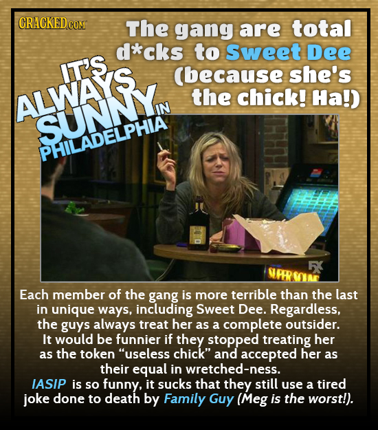 CRACKED C COM The gang are total d*cks to sweet Dee IT'S (because she's ALWAYS the chick! Ha!) SUNNY PHILADELPHIA Each member of the gang is more terr