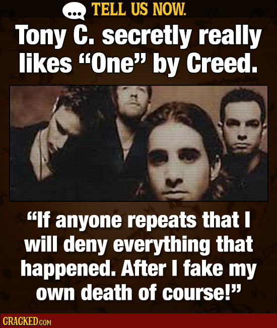TELL US NOW. Tony C. secretly really likes One' by Creed. If anyone repeats that will deny everything that happened. After I fake my own death of c