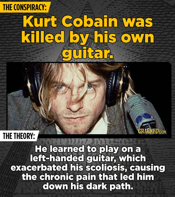 THE CONSPIRACY: Kurt Cobain was killed by his own guitar. CRAGKED CON THE THEORY: He learned to play on a left-handed guitar, which exacerbated his sc