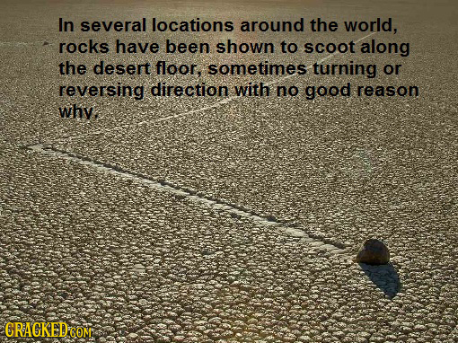 In several locations around the world, rocks have been shown to scoot along the desert floor, sometimes turning or reversing direction with no good re