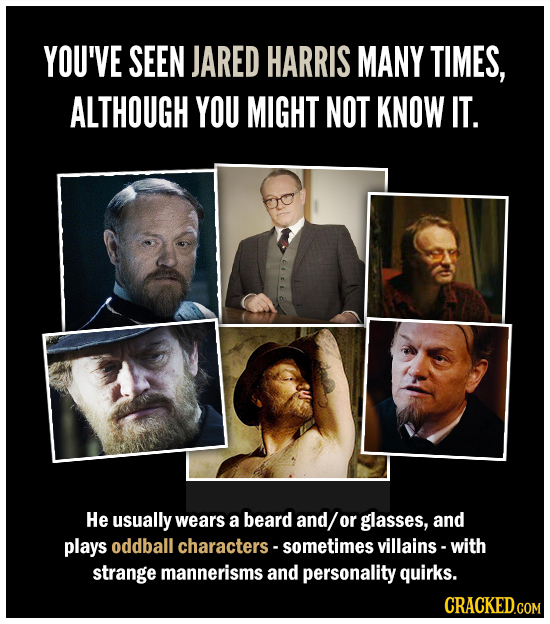YOU'VE SEEN JARED HARRIS MANY TIMES, ALTHOUGH YOU MIGHT NOT KNOW IT. He usually wears a beard and/ or glasses, and plays oddball characters- sometimes