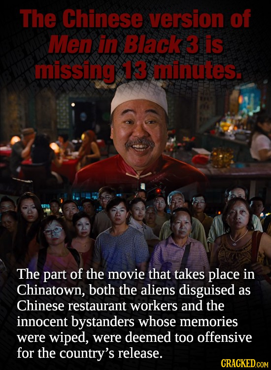 The Chinese version of Men in Black 3 is missing 13 minutes. The part of the movie that takes place in Chinatown, both the aliens disguised as Chinese