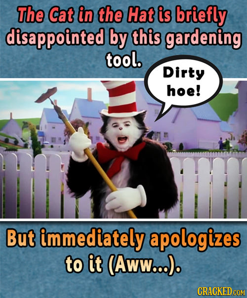 The Cat in the Hat is briefly disappointed by this gardening tool. Dirty hoe! But immediately apologizes to it (AwW...). CRACKED COM