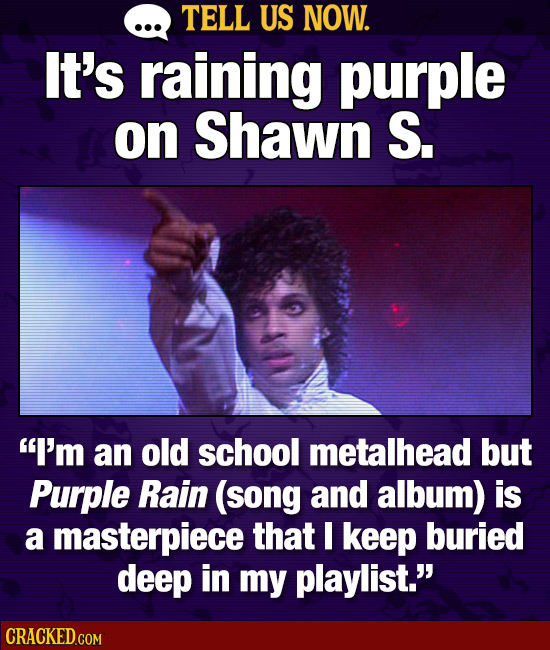 TELL US NOW. It's raining purple on Shawn S. I'm an old school metalhead but Purple Rain (song and album) is a masterpiece that I keep buried deep in