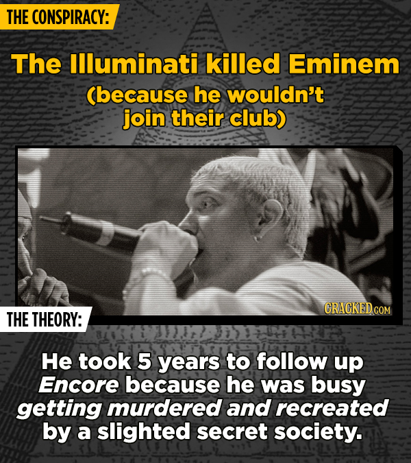 THE CONSPIRACY: The llluminati killed Eminem Cbecause he wouldn't join their club) CRACKEDCON THE THEORY: He took 5 years to follow up Encore because