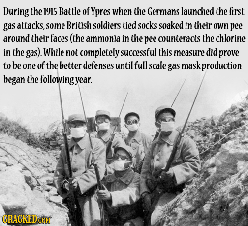 During the 1915 Battle of Ypres when the Germans launched the first gas attacks, some British soldiers tied socks soaked in their own pee around their